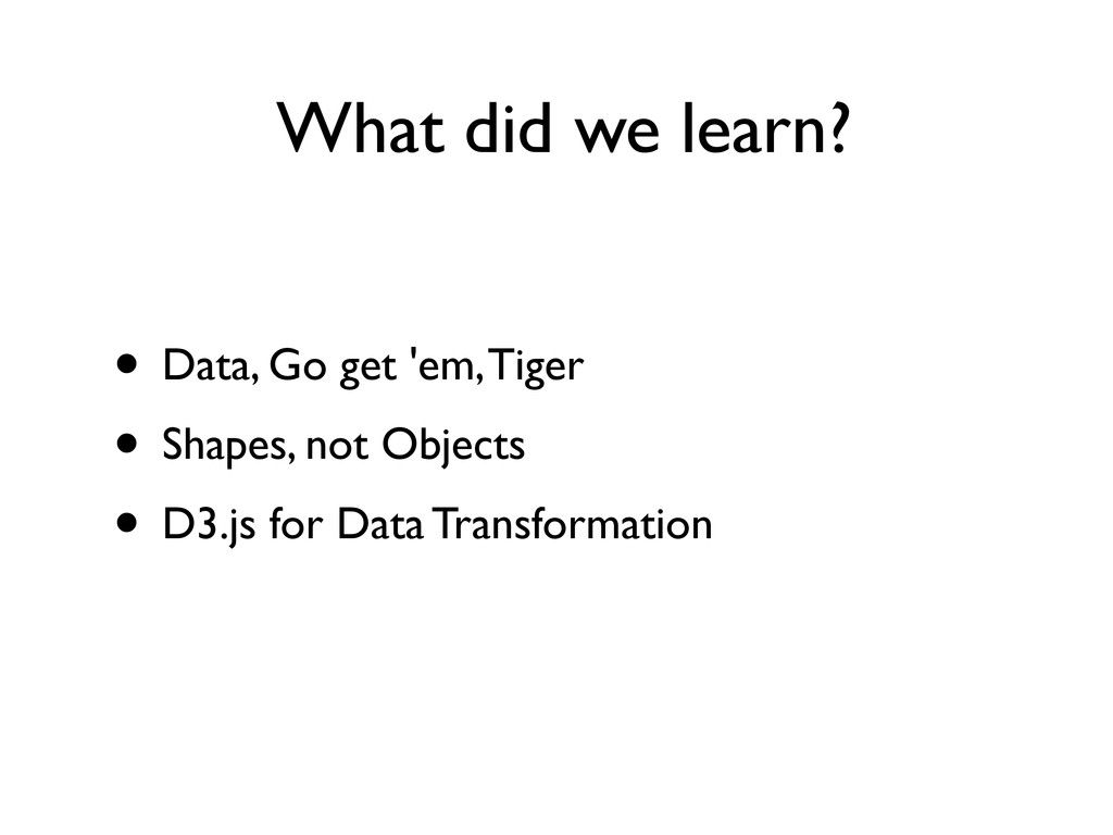 What did we learn? • Data, Go get 'em, Tiger • ...