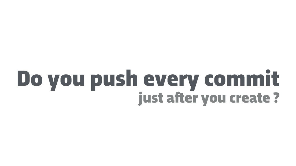 Do you push every commit just a!er you create ?