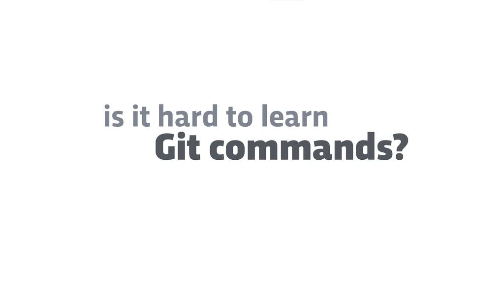 Git commands? is it hard to learn