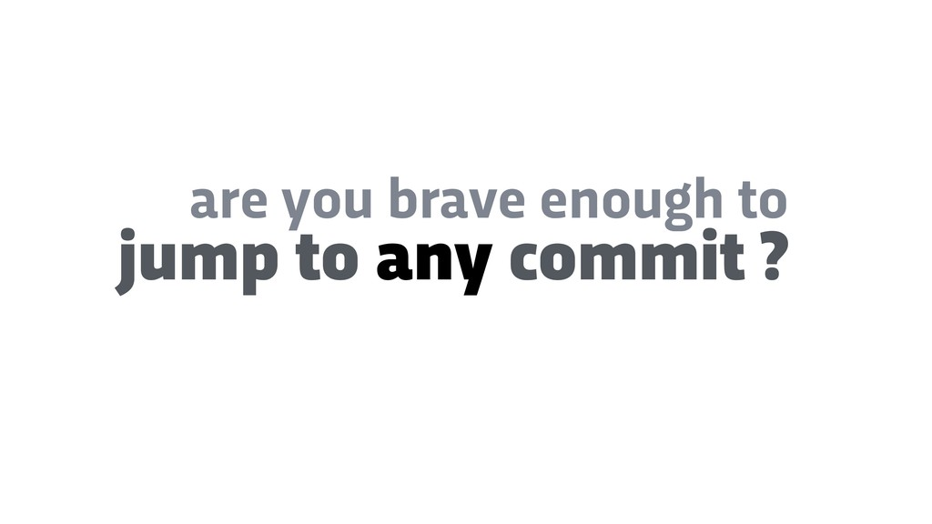 are you brave enough to jump to any commit ?