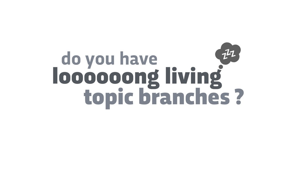do you have loooooong living topic branches ?
