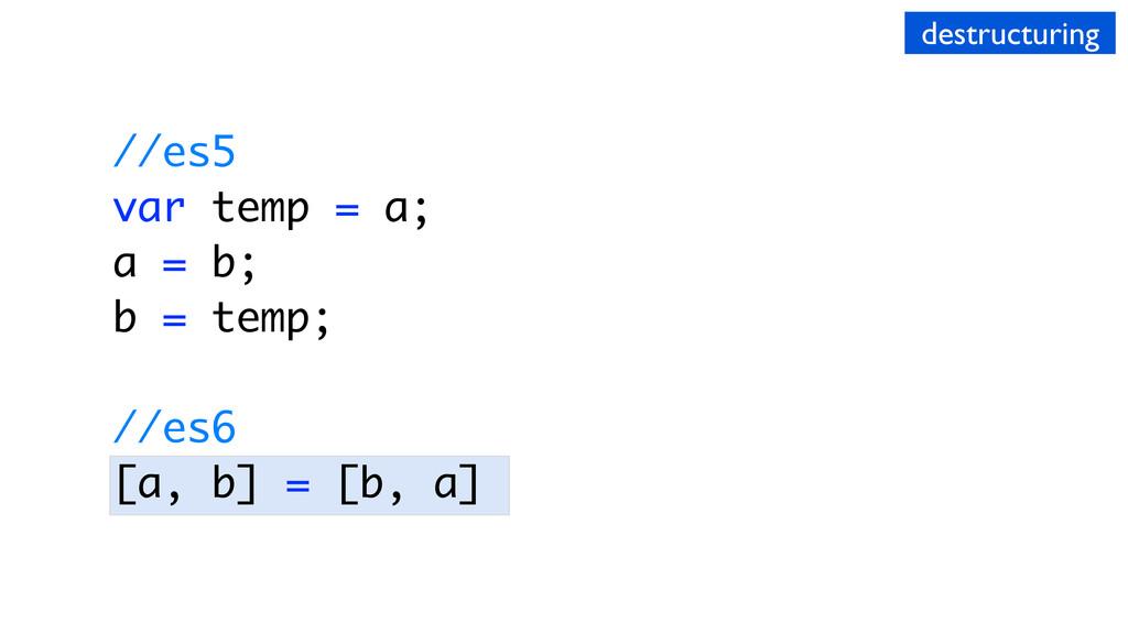 destructuring //es5 var temp = a; a = b; b = te...