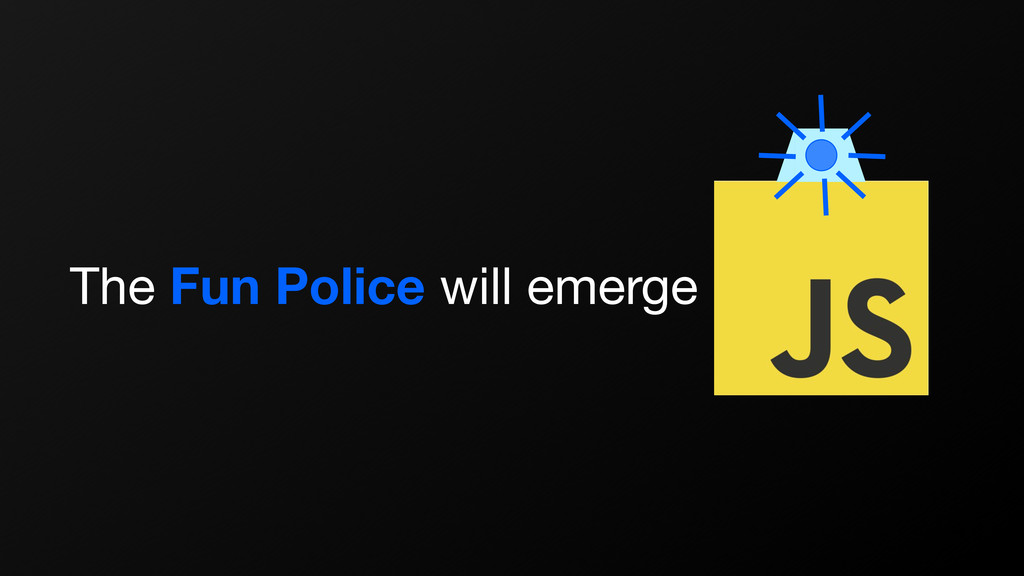 The Fun Police will emerge