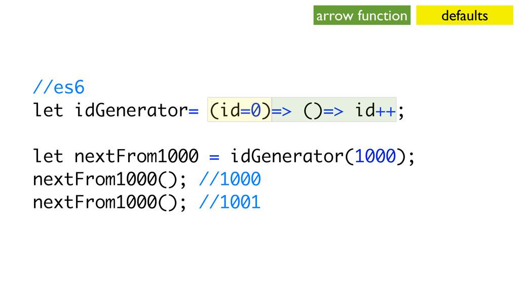 //es6 let idGenerator= (id=0)=> ()=> id++; let ...
