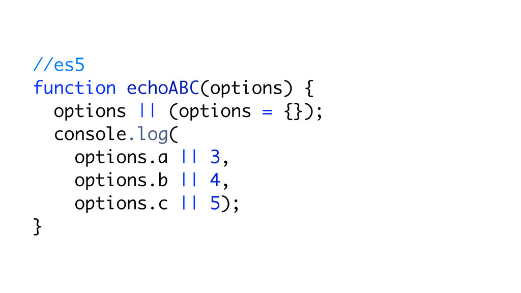 //es5 function echoABC(options) { options || (o...