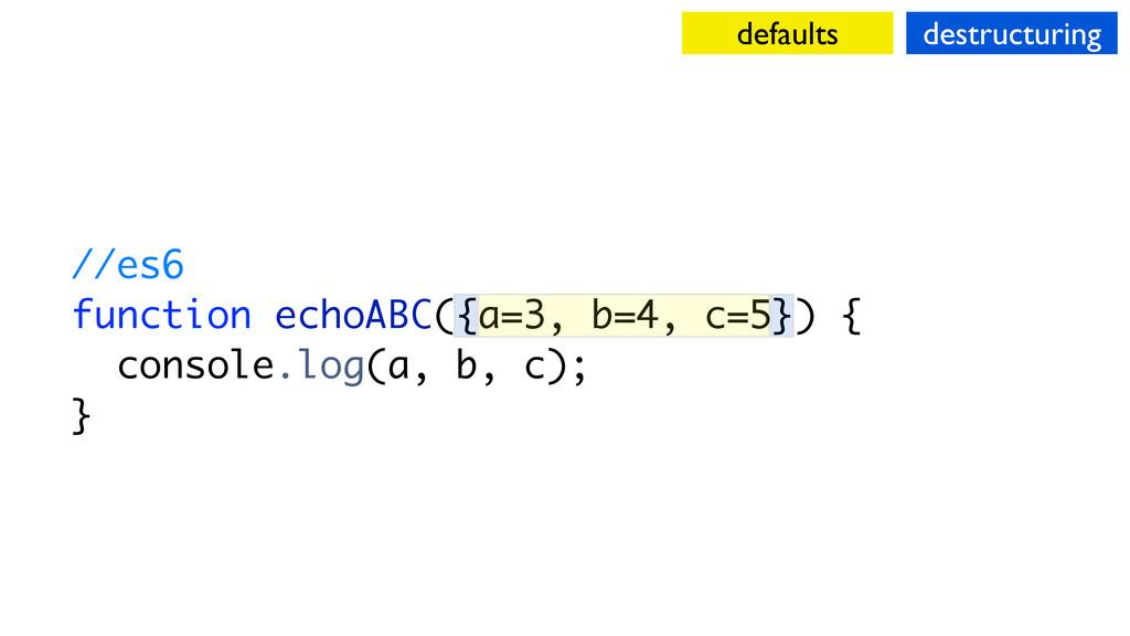 //es6 function echoABC({a=3, b=4, c=5}) { conso...
