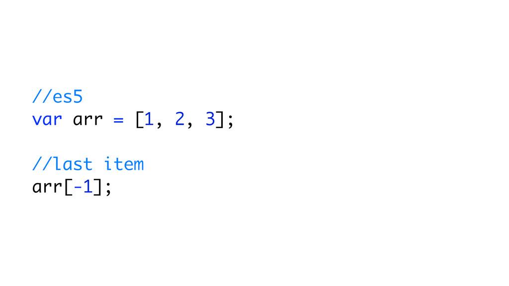 //es5 var arr = [1, 2, 3]; //last item arr[-1];