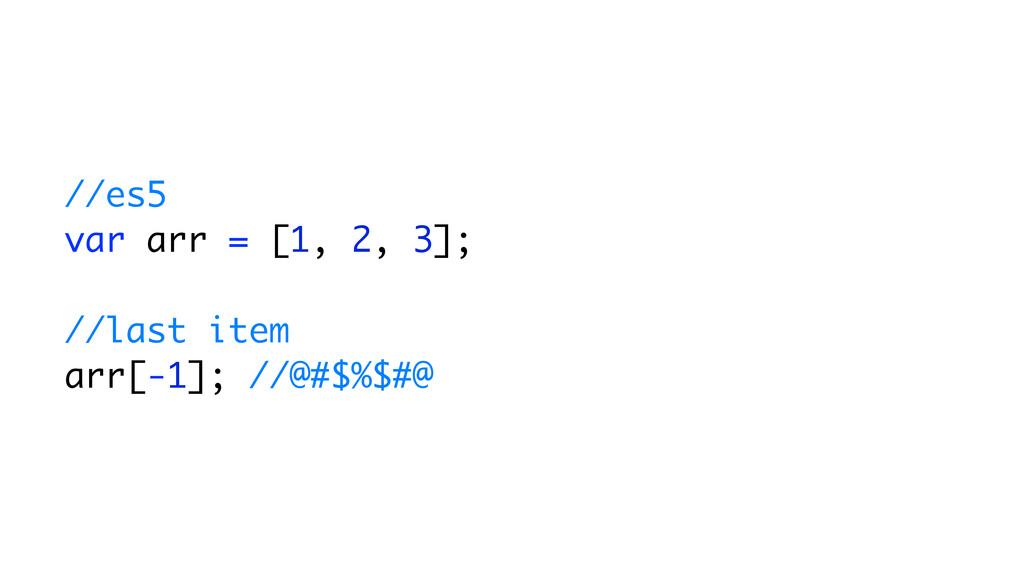 //es5 var arr = [1, 2, 3]; //last item arr[-1];...
