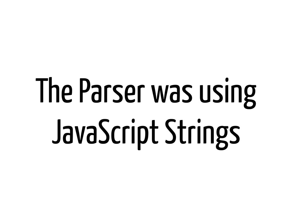The Parser was using JavaScript Strings