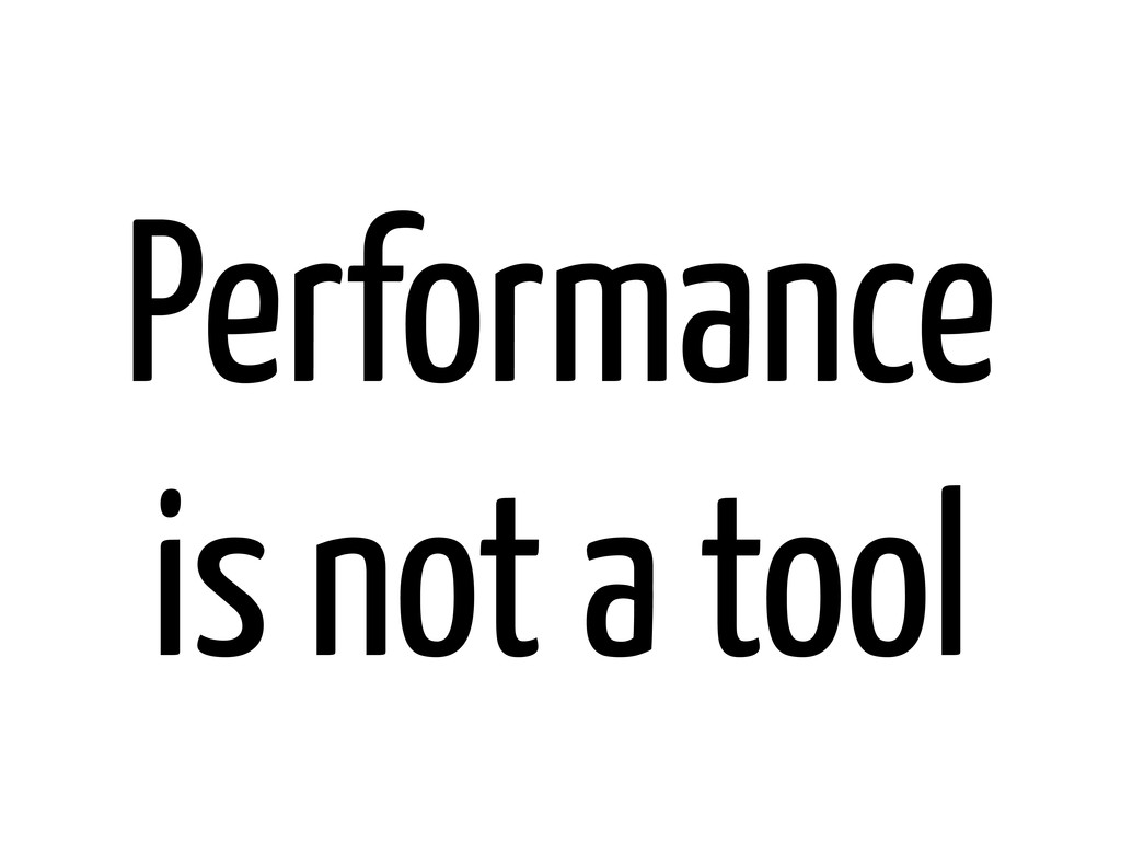 Performance is not a tool