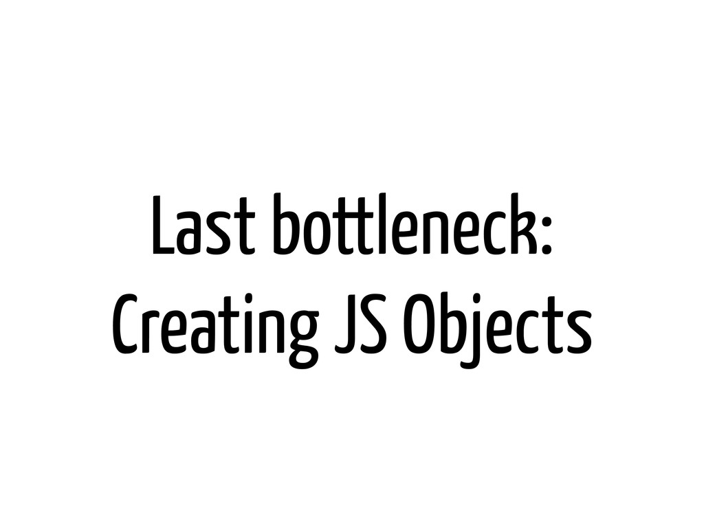 Last bottleneck: Creating JS Objects