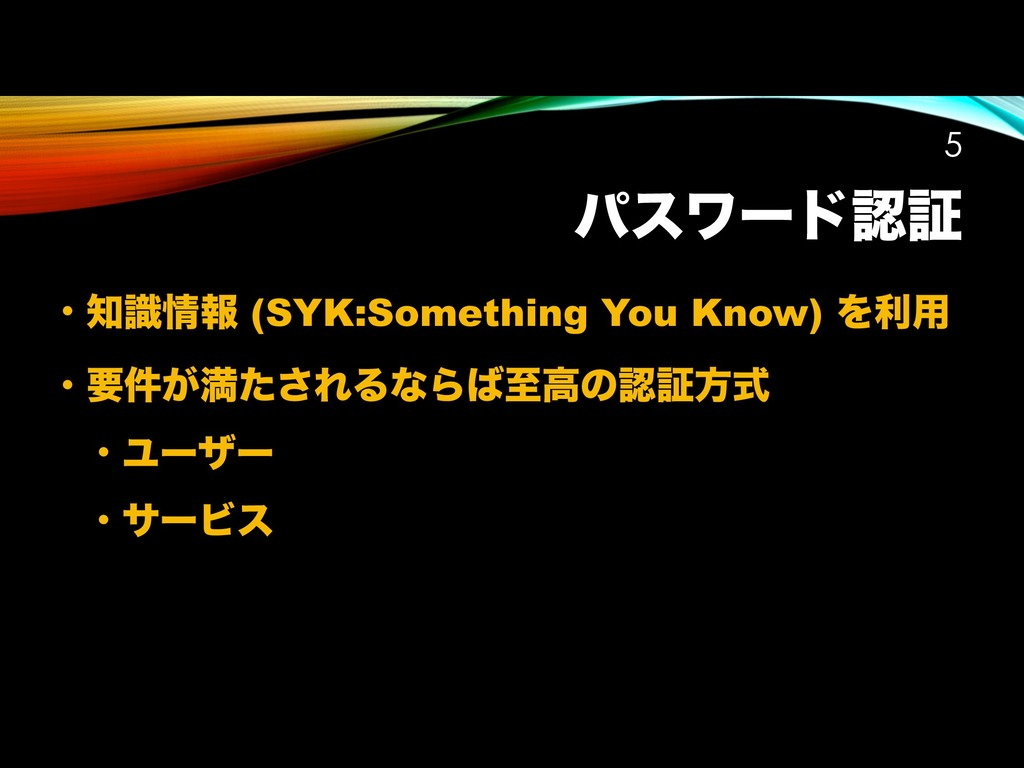 ύεϫʔυೝূ • ஌ࣝ৘ใ (SYK:Something You Know) Λར༻ • ཁ...