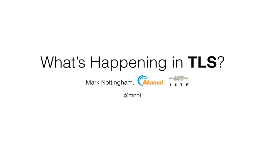 What's Happening in TLS? Mark Nottingham, @mnot