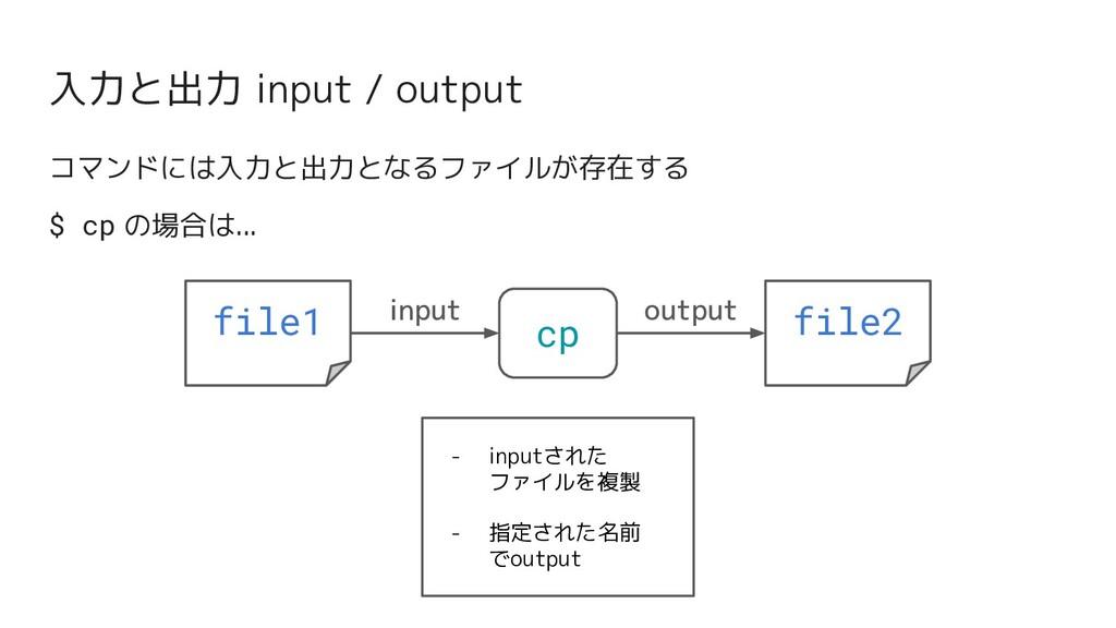 入力と出力 input / output コマンドには入力と出力となるファイルが存在する $ ...