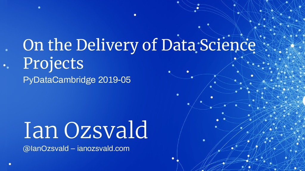 On the Delivery of Data Science Projects @IanOz...