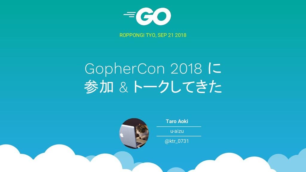 GopherCon 2018 に 参加 & トークしてきた ROPPONGI TYO, SEP...