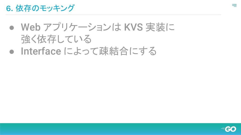 6. 依存のモッキング ● Web アプリケーションは KVS 実装に 強く依存している ● ...