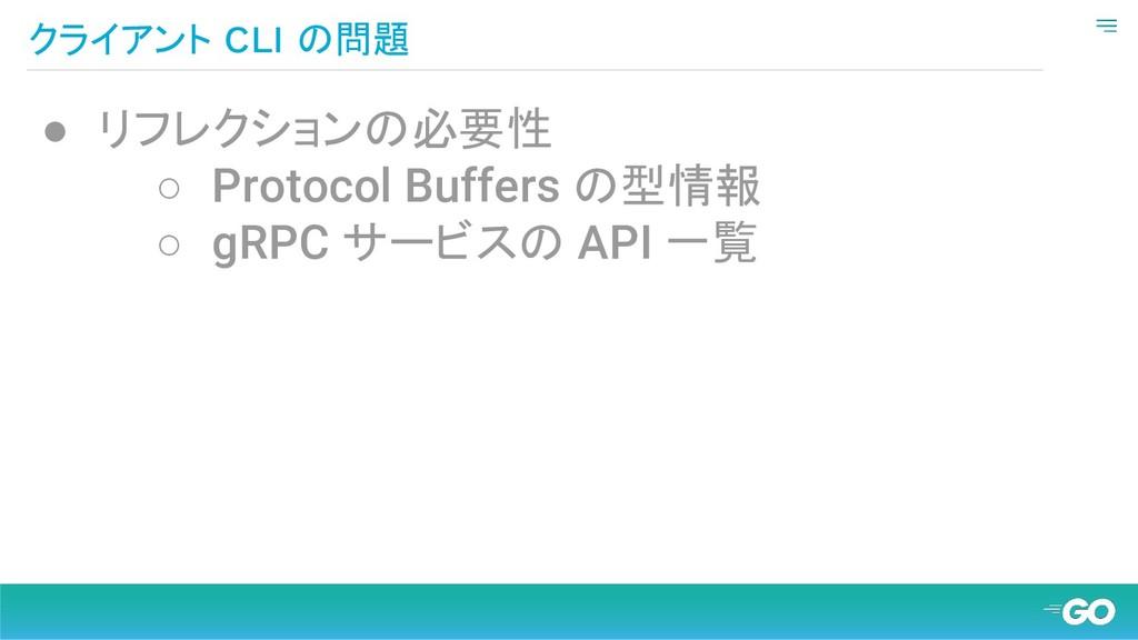 クライアント CLI の問題 ● リフレクションの必要性 ○ Protocol Buffers...