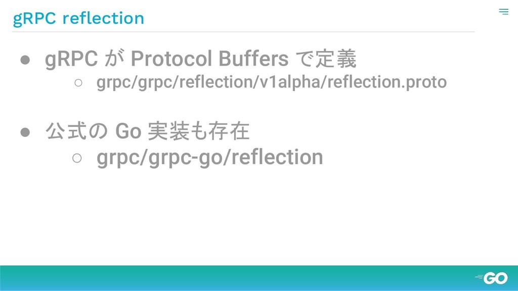 gRPC reflection ● gRPC が Protocol Buffers で定義 ○...