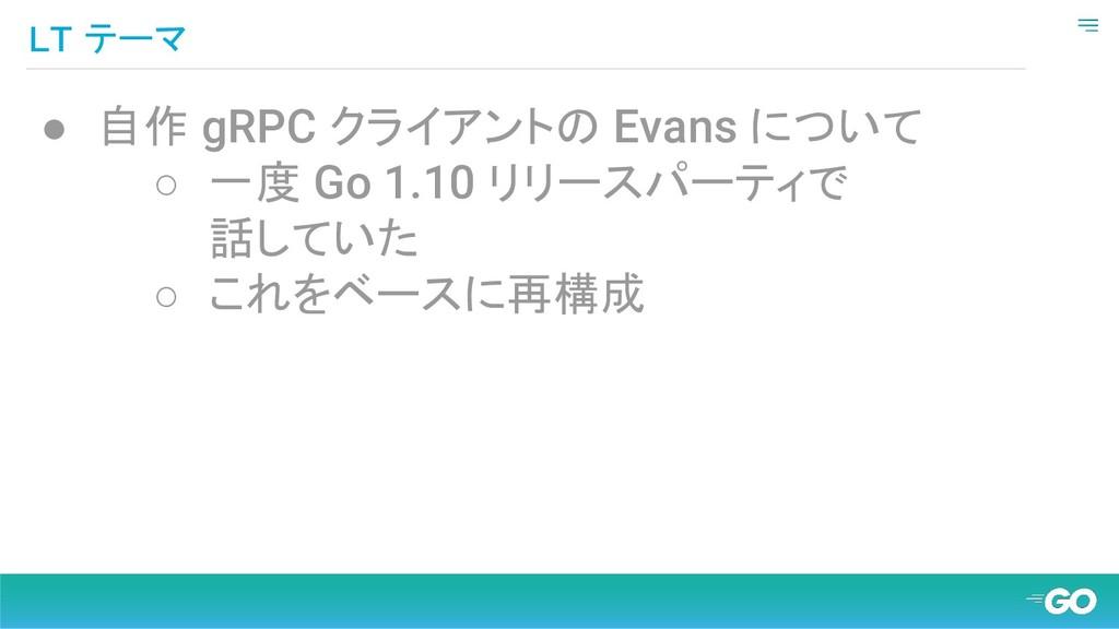 LT テーマ ● 自作 gRPC クライアントの Evans について ○ 一度 Go 1.1...