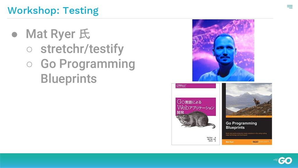 Workshop: Testing ● Mat Ryer 氏 ○ stretchr/testi...