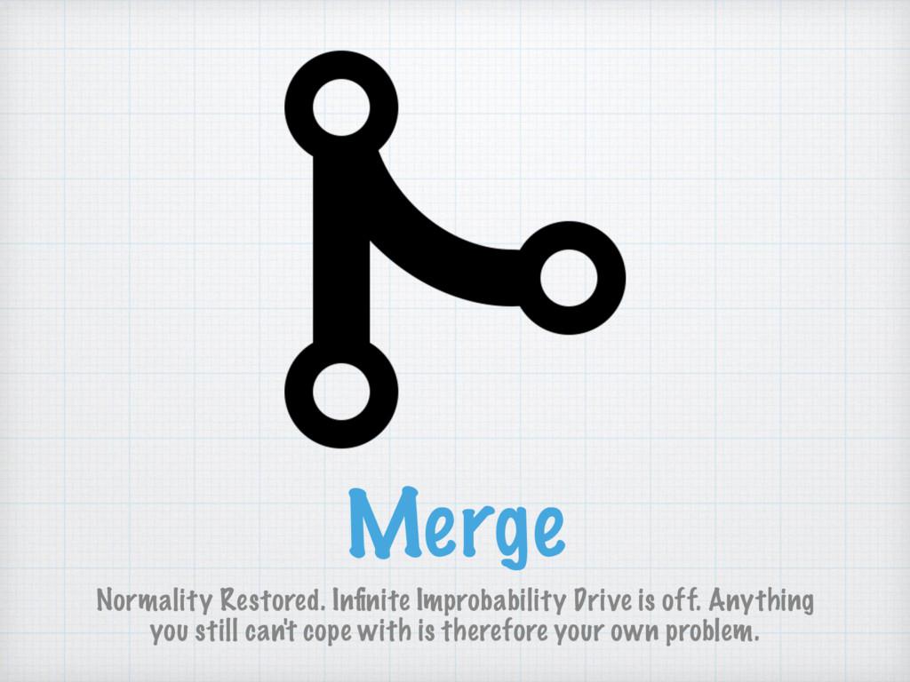 Merge Normality Restored. Infinite Improbability...