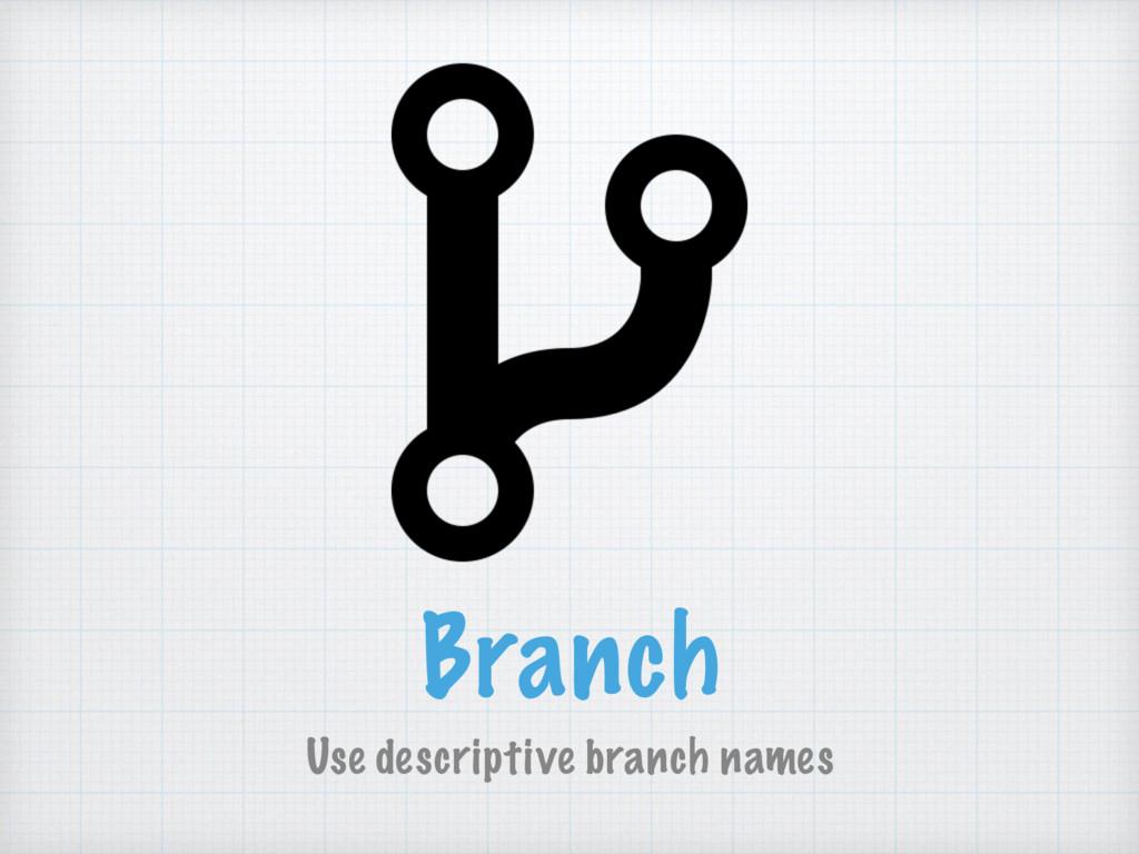 Branch Use descriptive branch names
