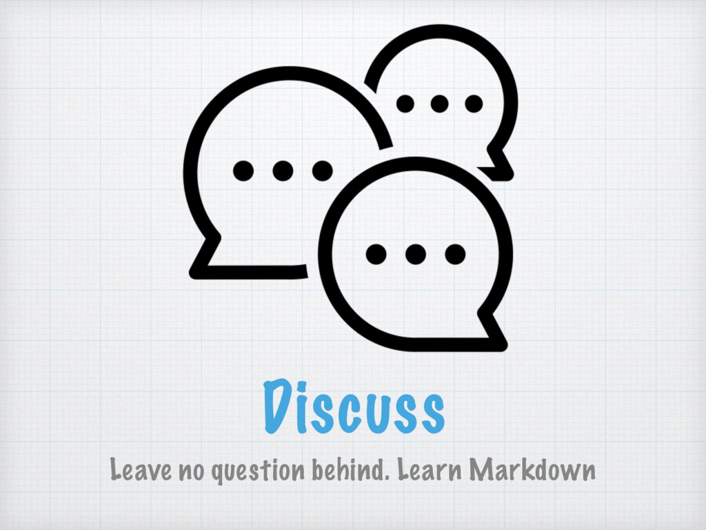 Discuss Leave no question behind. Learn Markdown
