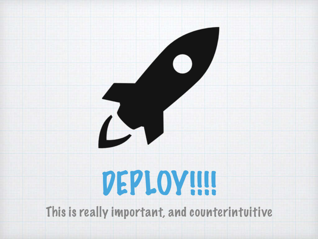 DEPLOY!!!! This is really important, and counte...