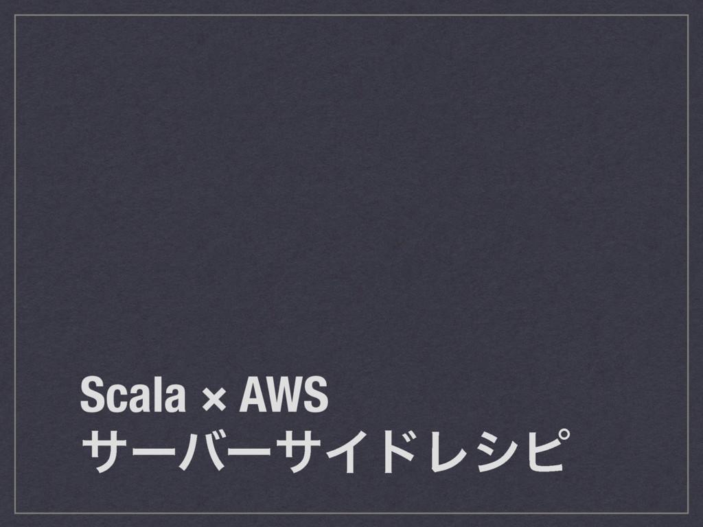 Scala × AWS αʔόʔαΠυϨγϐ