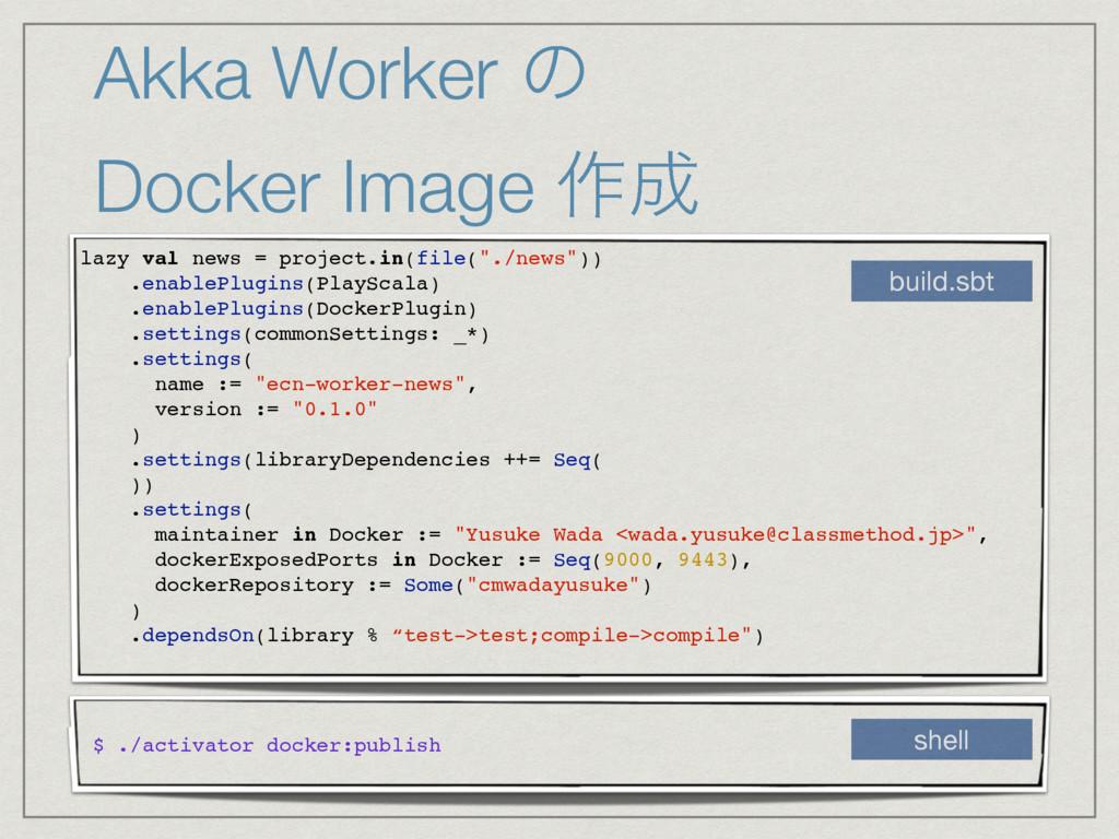 Akka Worker ͷ Docker Image ࡞ lazy val news = ...