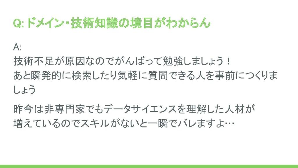 Q: ドメイン・技術知識の境目がわからん A: 技術不足が原因なのでがんばって勉強しましょ...