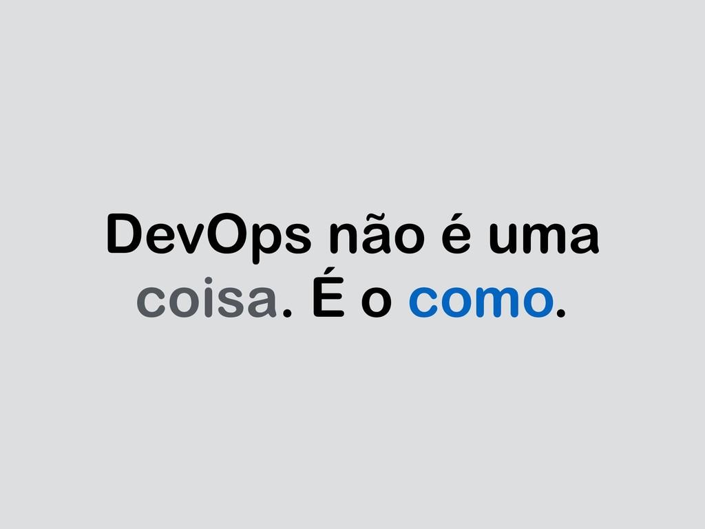DevOps não é uma coisa. É o como.