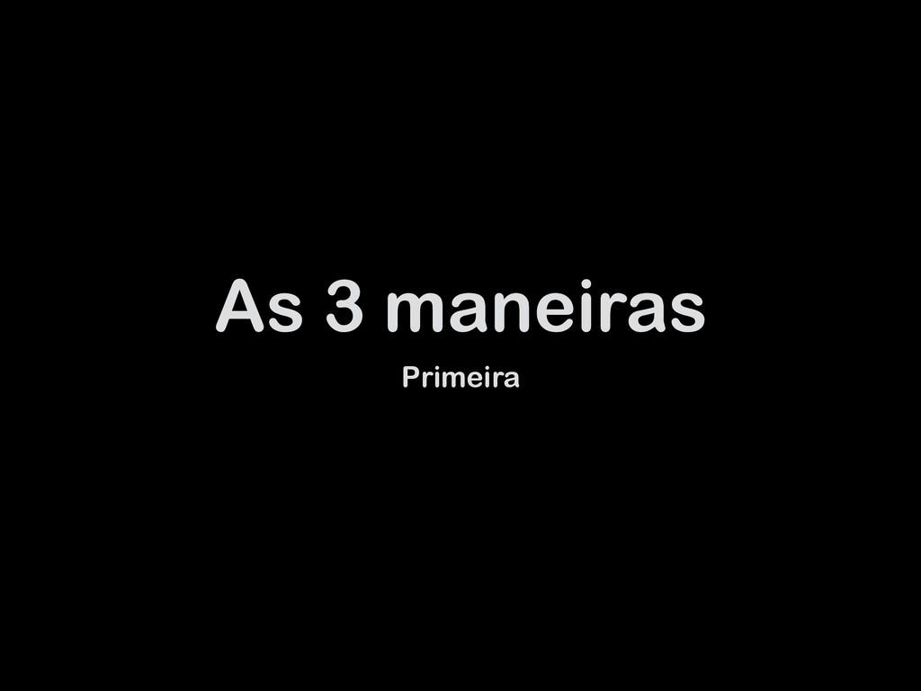 As 3 maneiras Primeira