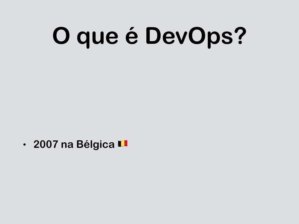 O que é DevOps? • 2007 na Bélgica !