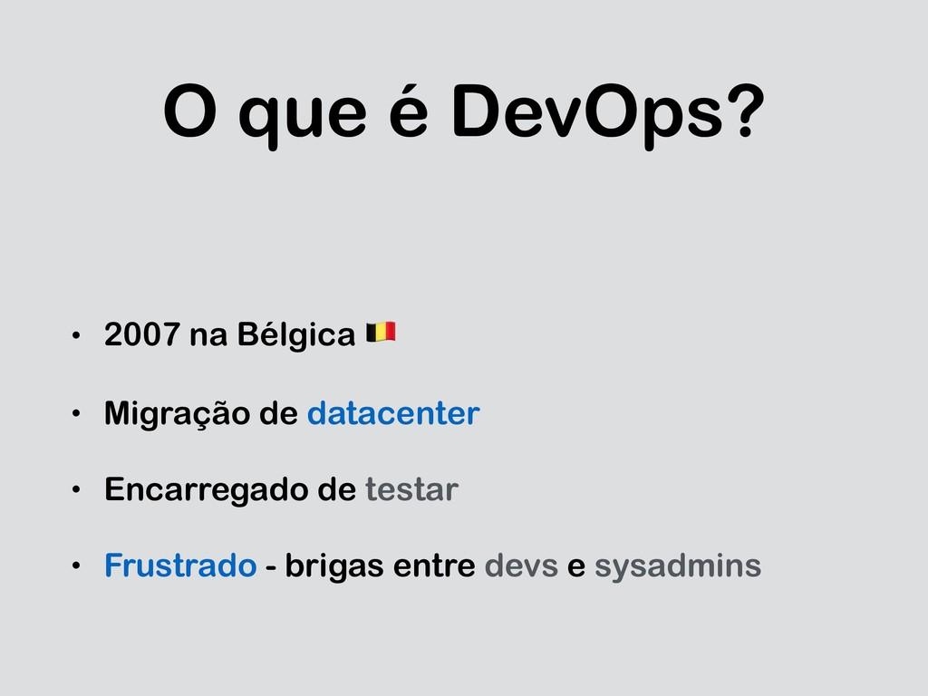 O que é DevOps? • 2007 na Bélgica ! • Migração ...