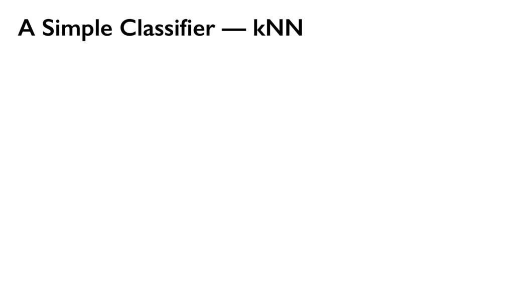 A Simple Classifier — kNN