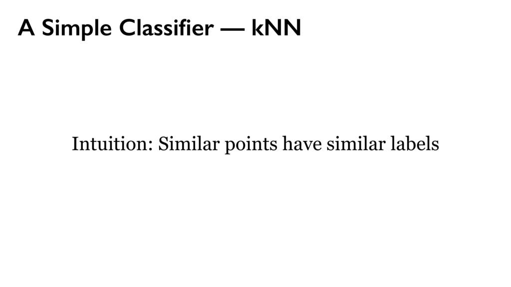 A Simple Classifier — kNN Intuition: Similar poi...