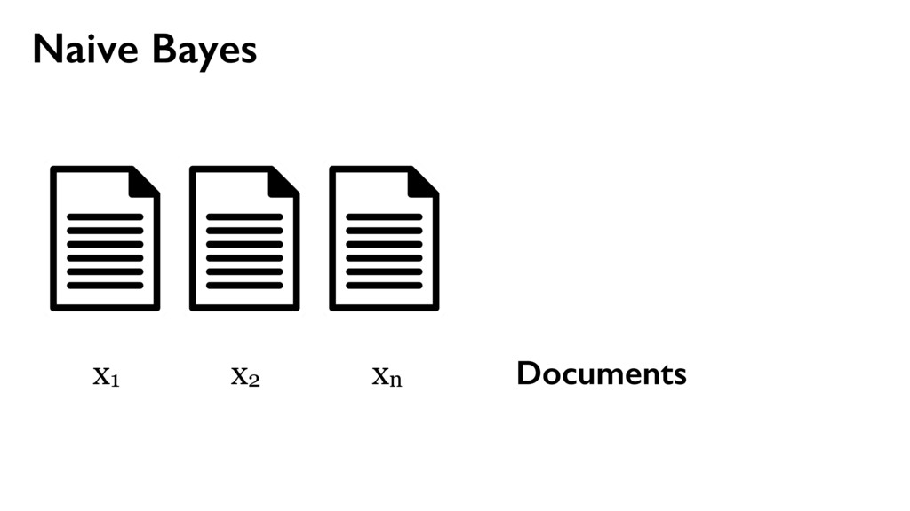Naive Bayes Documents x1 x2 xn
