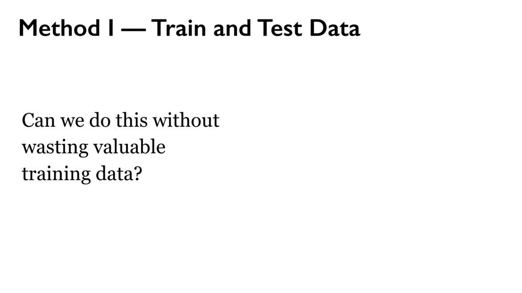 Method I — Train and Test Data Can we do this w...