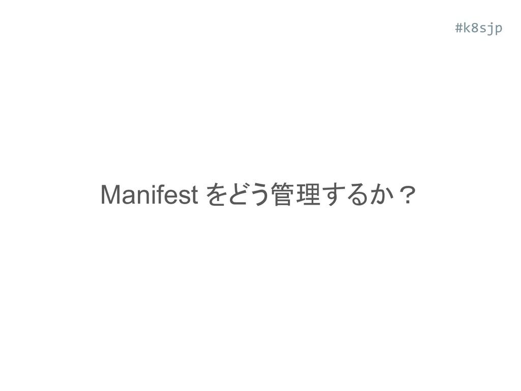 Manifest をどう管理するか? #k8sjp