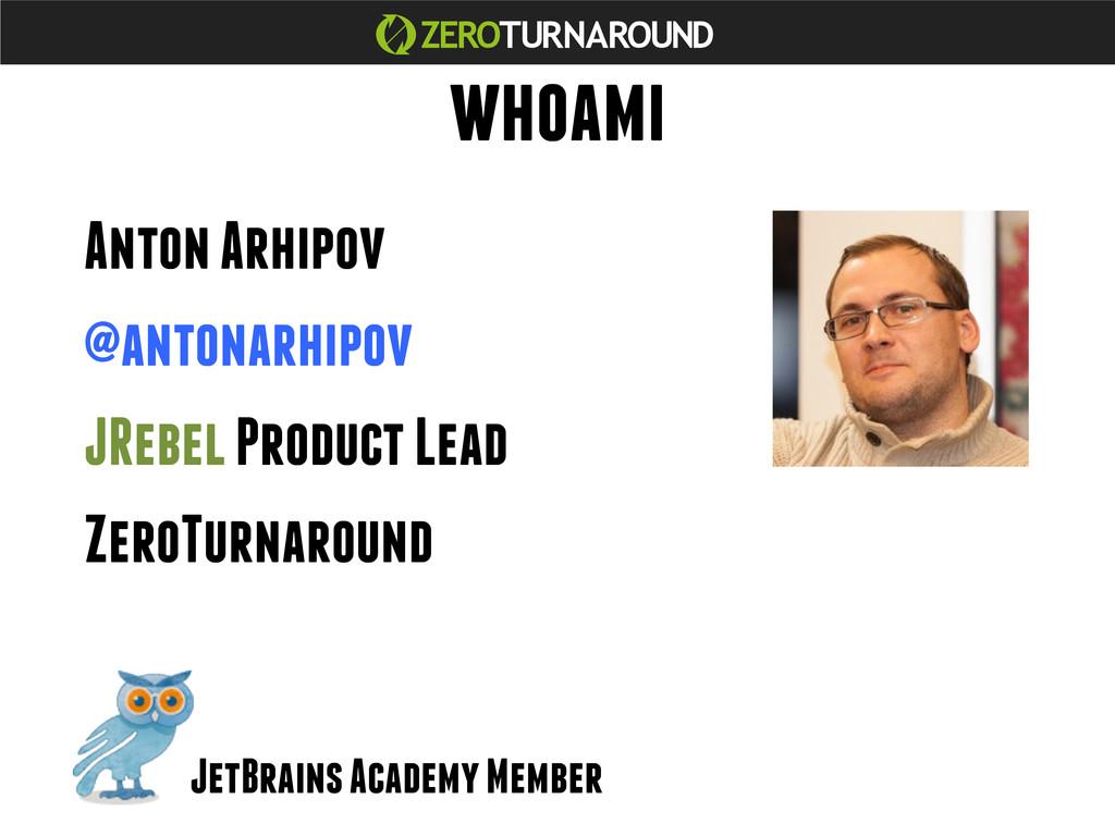 whoami Anton Arhipov @antonarhipov JRebel Produ...