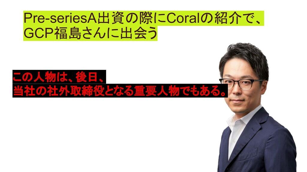 Pre-seriesA出資の際にCoralの紹介で、 GCP福島さんに出会う この人物は、後日...