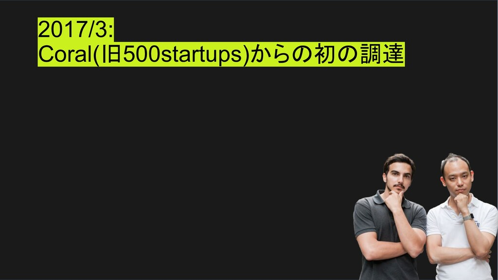 2017/3: Coral(旧500startups)からの初の調達