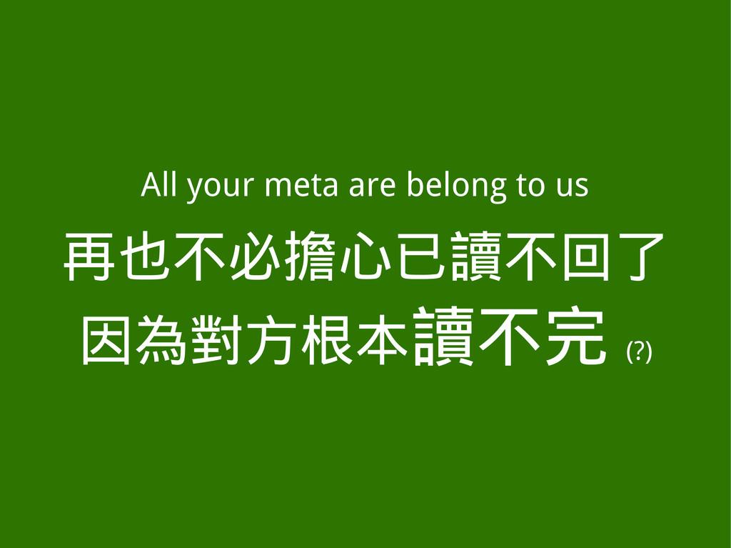 All your meta are belong to us 再也不必擔心已讀不回了 因為對方...