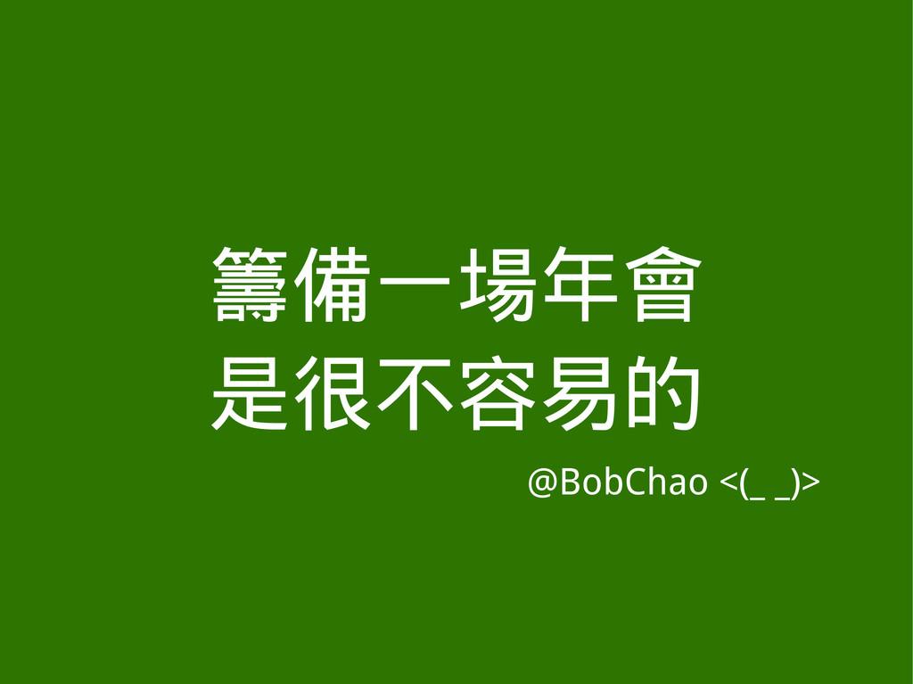 籌備一場年會 是很不容易的 @BobChao <(_ _)>