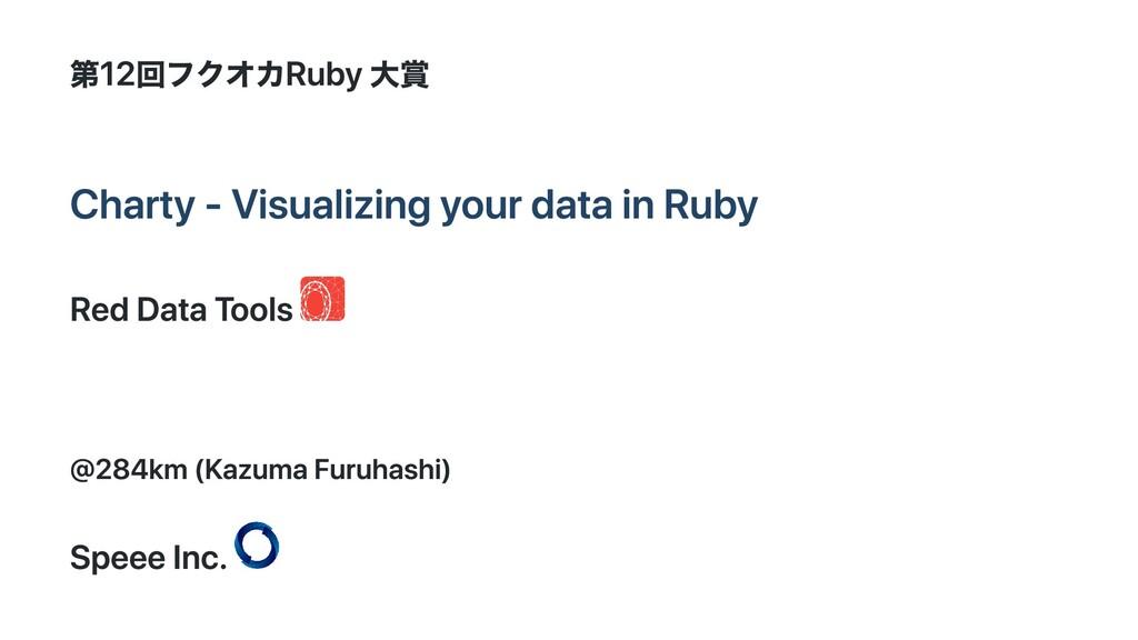 第12回フクオカRuby ⼤賞 Charty - Visualizing your data ...