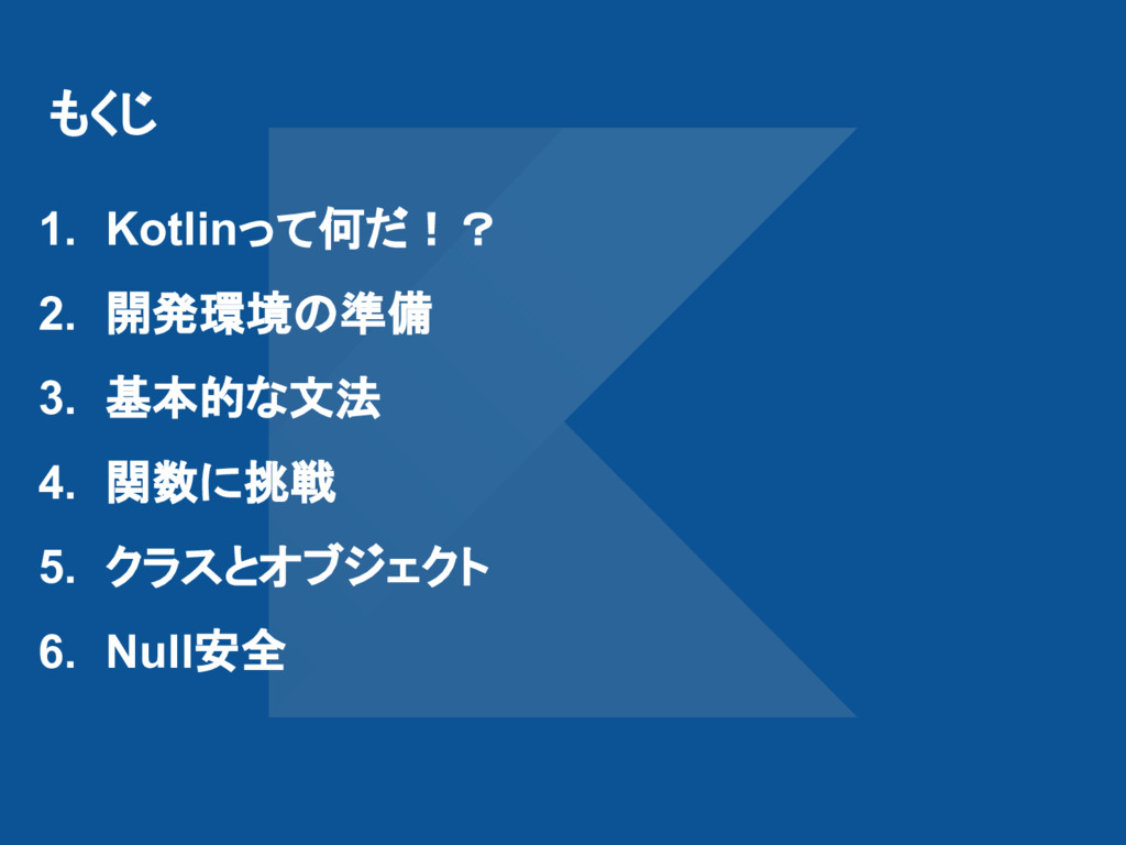 もくじ 1. Kotlinって何だ!? 2. 開発環境の準備 3. 基本的な文法 4. 関数に...