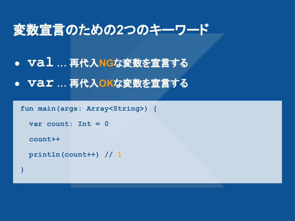 変数宣言のための2つのキーワード ● val … 再代入NGな変数を宣言する ● var … ...