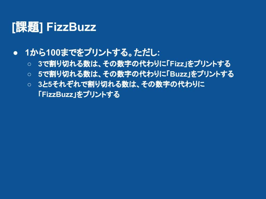 [課題] FizzBuzz ● 1から100までをプリントする。ただし: ○ 3で割り切れる数...